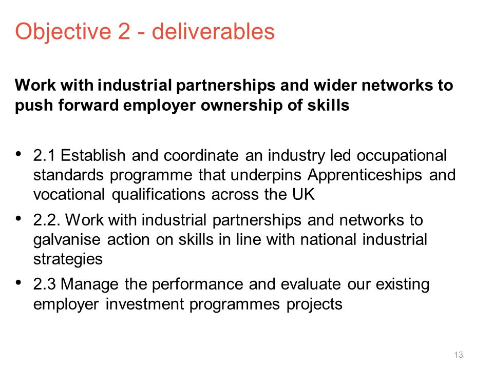Objective 2 - deliverables Work with industrial partnerships and wider networks to push forward employer ownership of skills 2.1 Establish and coordinate an industry led occupational standards programme that underpins Apprenticeships and vocational qualifications across the UK 2.2.