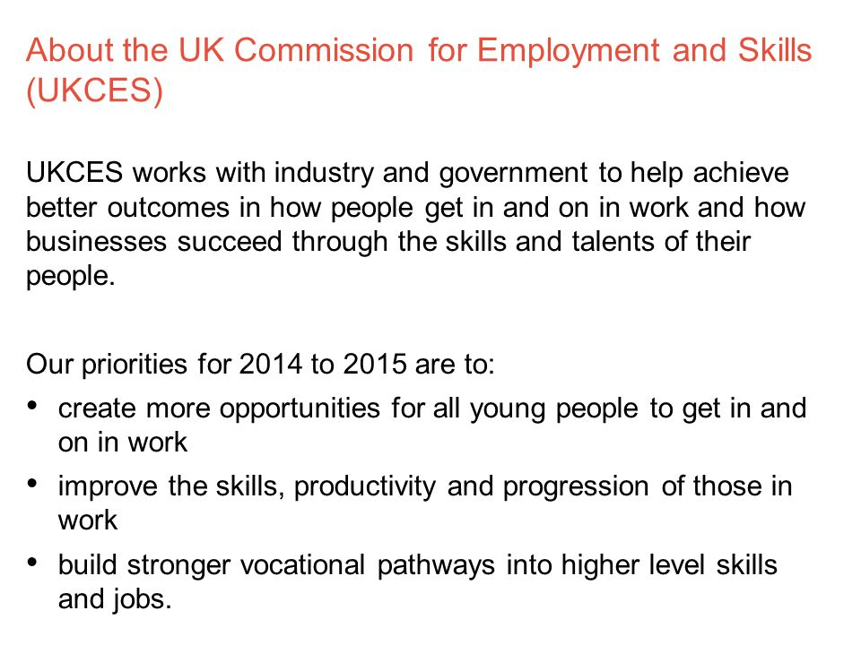 About the UK Commission for Employment and Skills (UKCES) UKCES works with industry and government to help achieve better outcomes in how people get in and on in work and how businesses succeed through the skills and talents of their people.