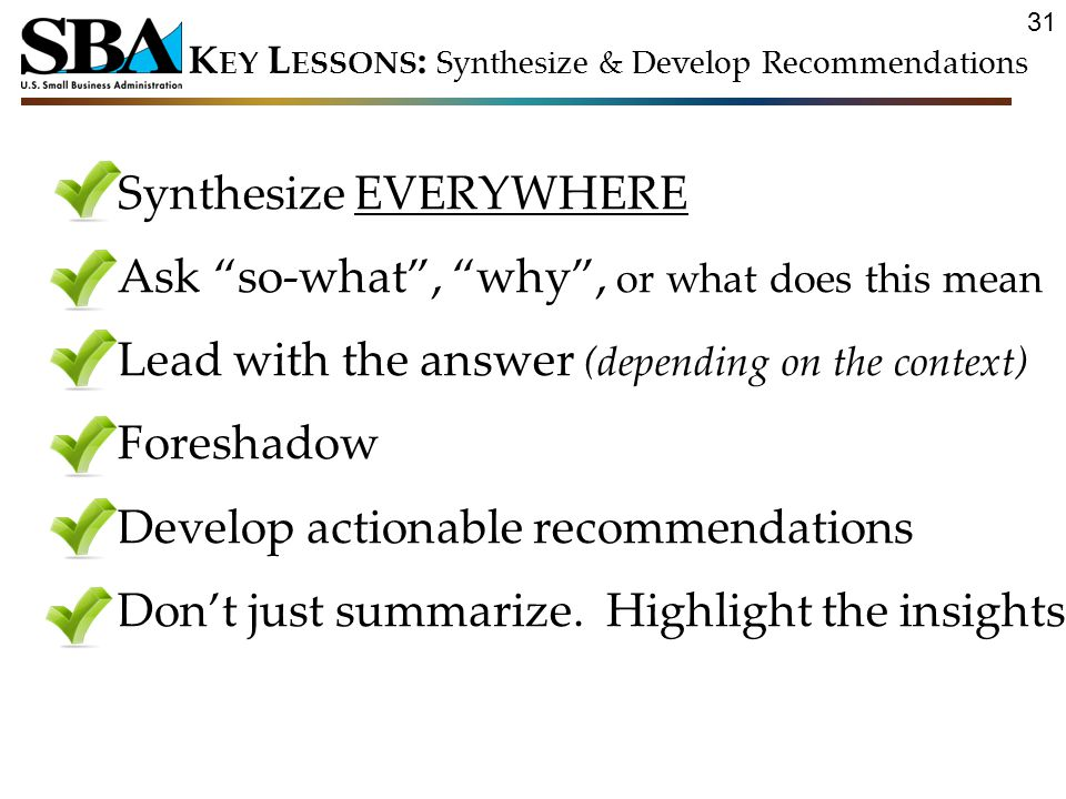 31 Synthesize EVERYWHERE Ask so-what , why , or what does this mean Lead with the answer (depending on the context) Foreshadow Develop actionable recommendations Don't just summarize.
