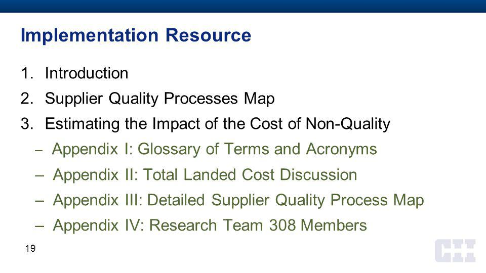 Implementation Resource 1.Introduction 2.Supplier Quality Processes Map 3.Estimating the Impact of the Cost of Non-Quality – Appendix I: Glossary of Terms and Acronyms – Appendix II: Total Landed Cost Discussion – Appendix III: Detailed Supplier Quality Process Map – Appendix IV: Research Team 308 Members 19