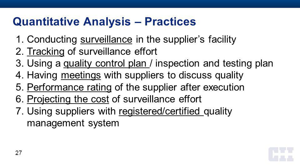 Quantitative Analysis – Practices 1.Conducting surveillance in the supplier's facility 2.Tracking of surveillance effort 3.Using a quality control plan / inspection and testing plan 4.Having meetings with suppliers to discuss quality 5.Performance rating of the supplier after execution 6.Projecting the cost of surveillance effort 7.Using suppliers with registered/certified quality management system 27