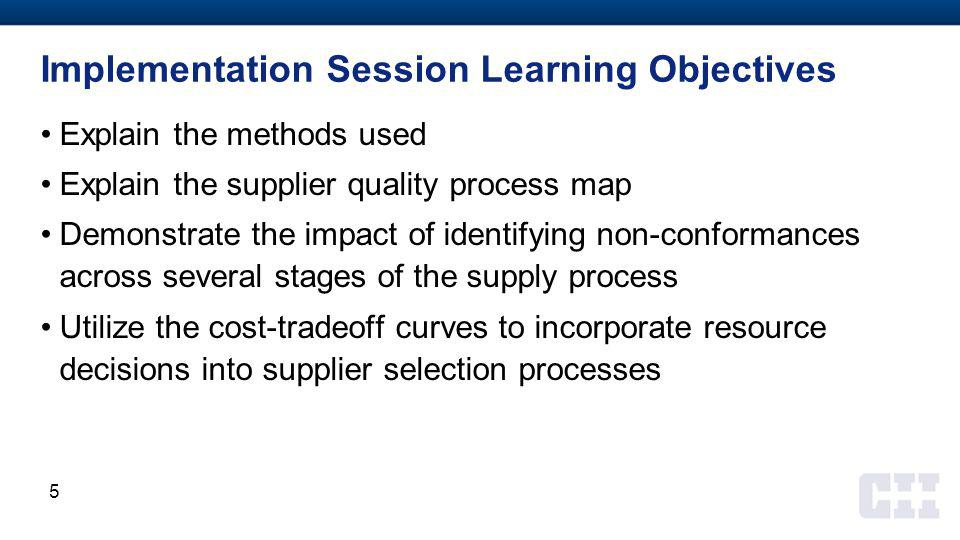 Implementation Session Learning Objectives Explain the methods used Explain the supplier quality process map Demonstrate the impact of identifying non-conformances across several stages of the supply process Utilize the cost-tradeoff curves to incorporate resource decisions into supplier selection processes 5
