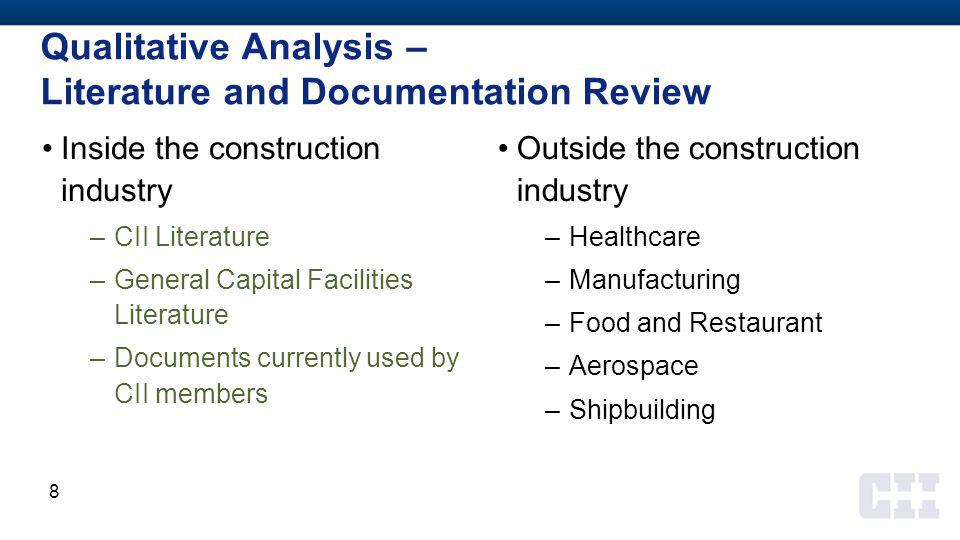 Qualitative Analysis – Literature and Documentation Review Inside the construction industry –CII Literature –General Capital Facilities Literature –Documents currently used by CII members Outside the construction industry –Healthcare –Manufacturing –Food and Restaurant –Aerospace –Shipbuilding 8