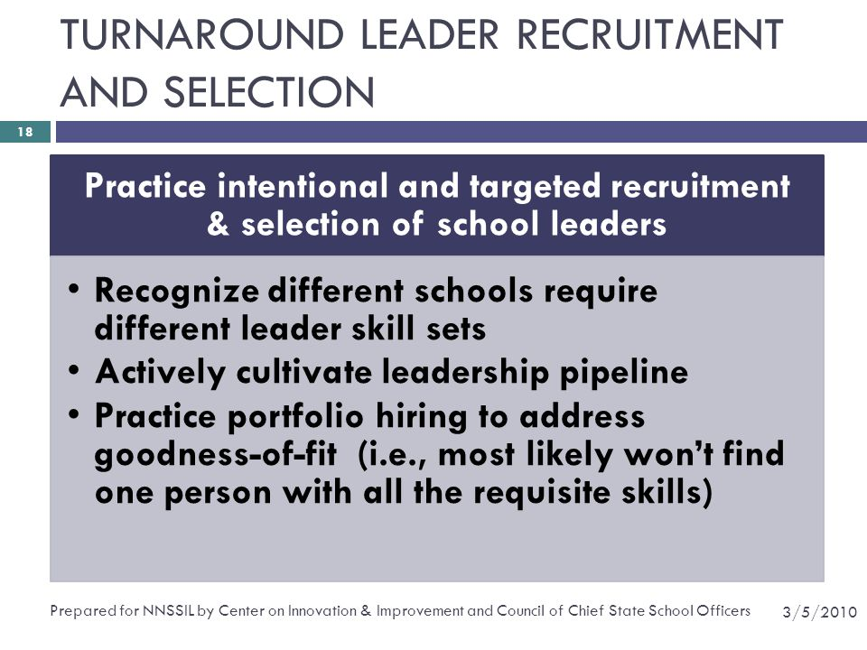 TURNAROUND LEADER RECRUITMENT AND SELECTION Practice intentional and targeted recruitment & selection of school leaders Recognize different schools require different leader skill sets Actively cultivate leadership pipeline Practice portfolio hiring to address goodness-of-fit (i.e., most likely won't find one person with all the requisite skills) 3/5/2010 Prepared for NNSSIL by Center on Innovation & Improvement and Council of Chief State School Officers 18