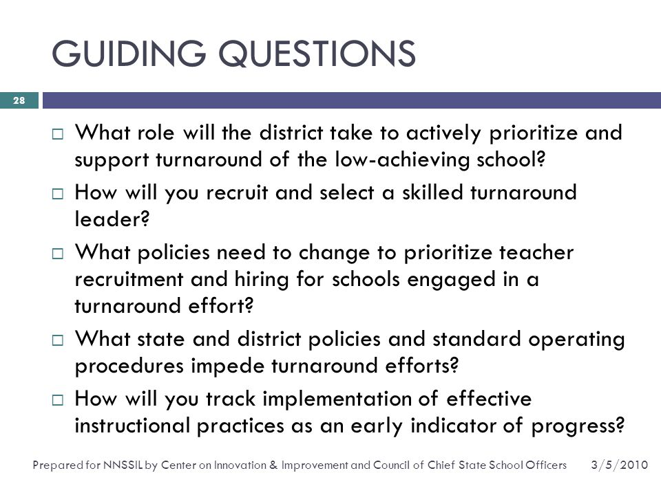 GUIDING QUESTIONS 3/5/2010Prepared for NNSSIL by Center on Innovation & Improvement and Council of Chief State School Officers 28  What role will the district take to actively prioritize and support turnaround of the low-achieving school.