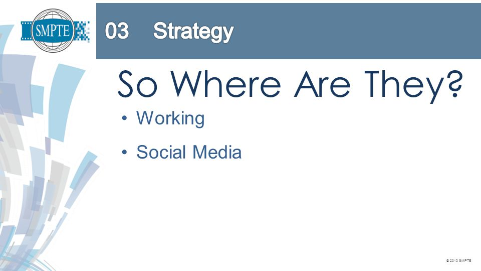 © 2013 SMPTE So Where Are They? Working Social Media