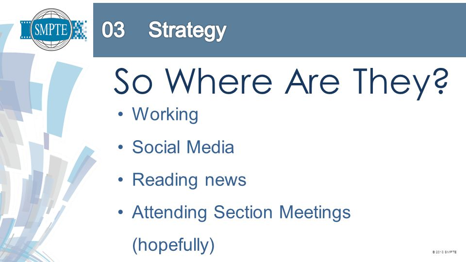 © 2013 SMPTE So Where Are They? Working Social Media Reading news Attending Section Meetings (hopefully)