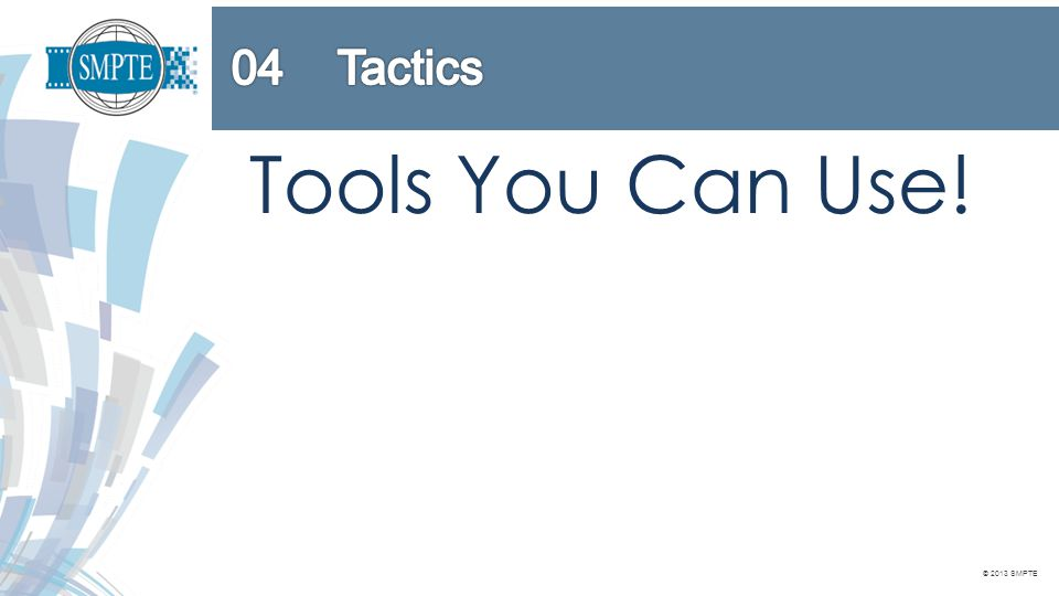 © 2013 SMPTE Tools You Can Use!