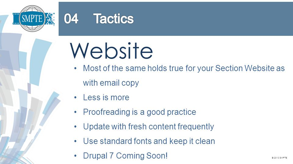 © 2013 SMPTE Website Most of the same holds true for your Section Website as with email copy Less is more Proofreading is a good practice Update with fresh content frequently Use standard fonts and keep it clean Drupal 7 Coming Soon!