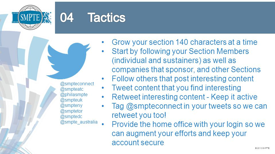 Grow your section 140 characters at a time Start by following your Section Members (individual and sustainers) as well as companies that sponsor, and other Sections Follow others that post interesting content Tweet content that you find interesting Retweet interesting content - Keep it active Tag @smpteconnect in your tweets so we can retweet you too.