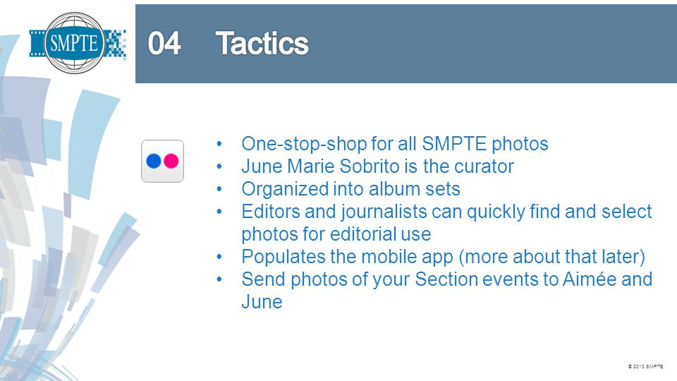 © 2013 SMPTE One-stop-shop for all SMPTE photos June Marie Sobrito is the curator Organized into album sets Editors and journalists can quickly find and select photos for editorial use Populates the mobile app (more about that later) Send photos of your Section events to Aimée and June