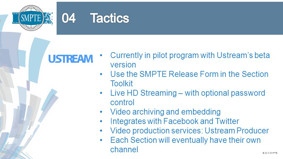 © 2013 SMPTE Currently in pilot program with Ustream's beta version Use the SMPTE Release Form in the Section Toolkit Live HD Streaming – with optional password control Video archiving and embedding Integrates with Facebook and Twitter Video production services: Ustream Producer Each Section will eventually have their own channel
