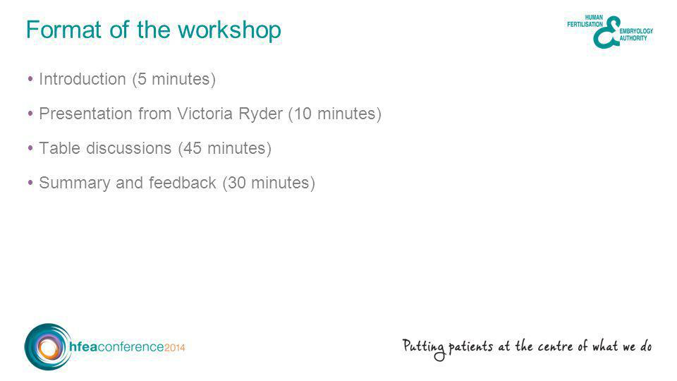  Introduction (5 minutes)  Presentation from Victoria Ryder (10 minutes)  Table discussions (45 minutes)  Summary and feedback (30 minutes) Format of the workshop