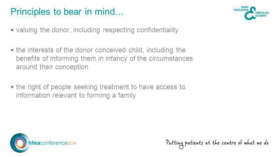 valuing the donor, including respecting confidentiality the interests of the donor conceived child, including the benefits of informing them in infancy of the circumstances around their conception the right of people seeking treatment to have access to information relevant to forming a family Principles to bear in mind…