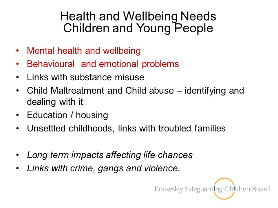 Health and Wellbeing Needs Children and Young People Mental health and wellbeing Behavioural and emotional problems Links with substance misuse Child