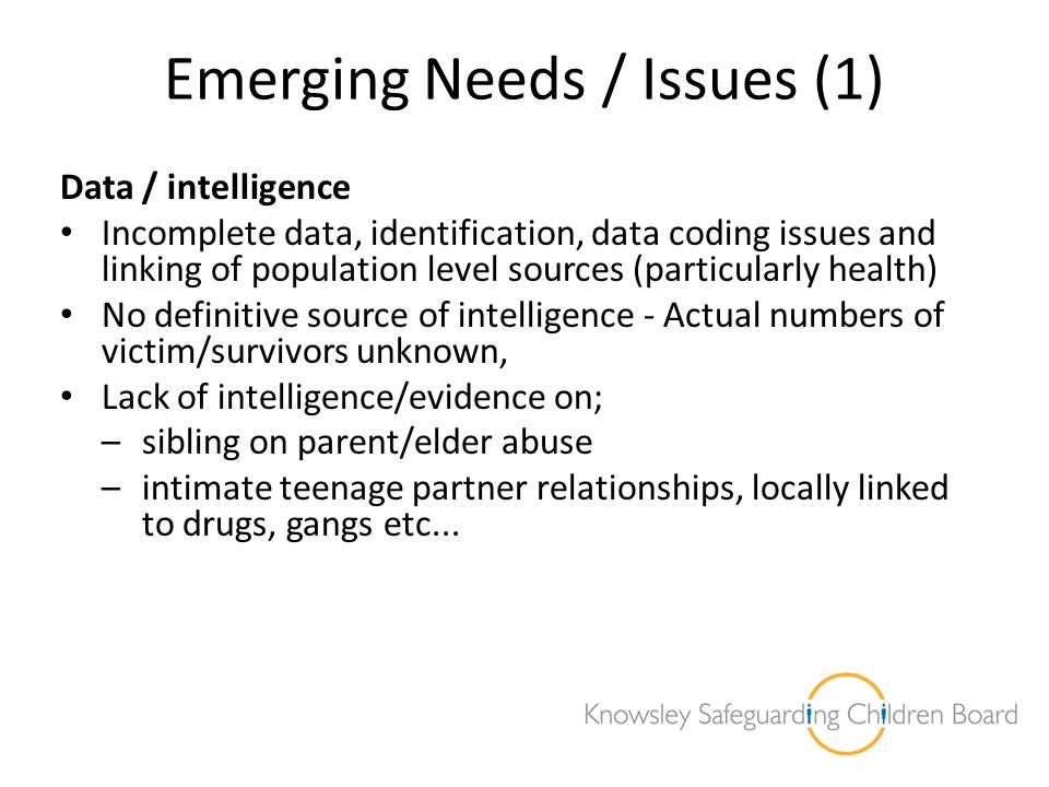 Emerging Needs / Issues (1) Data / intelligence Incomplete data, identification, data coding issues and linking of population level sources (particula