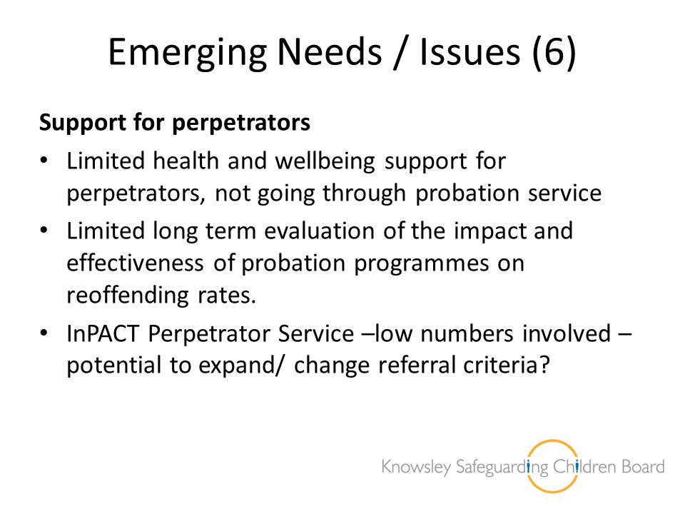 Emerging Needs / Issues (6) Support for perpetrators Limited health and wellbeing support for perpetrators, not going through probation service Limite