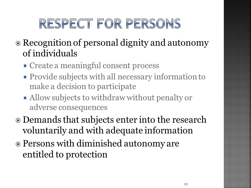  Recognition of personal dignity and autonomy of individuals  Create a meaningful consent process  Provide subjects with all necessary information to make a decision to participate  Allow subjects to withdraw without penalty or adverse consequences  Demands that subjects enter into the research voluntarily and with adequate information  Persons with diminished autonomy are entitled to protection 12