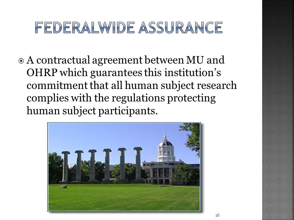  A contractual agreement between MU and OHRP which guarantees this institution's commitment that all human subject research complies with the regulations protecting human subject participants.