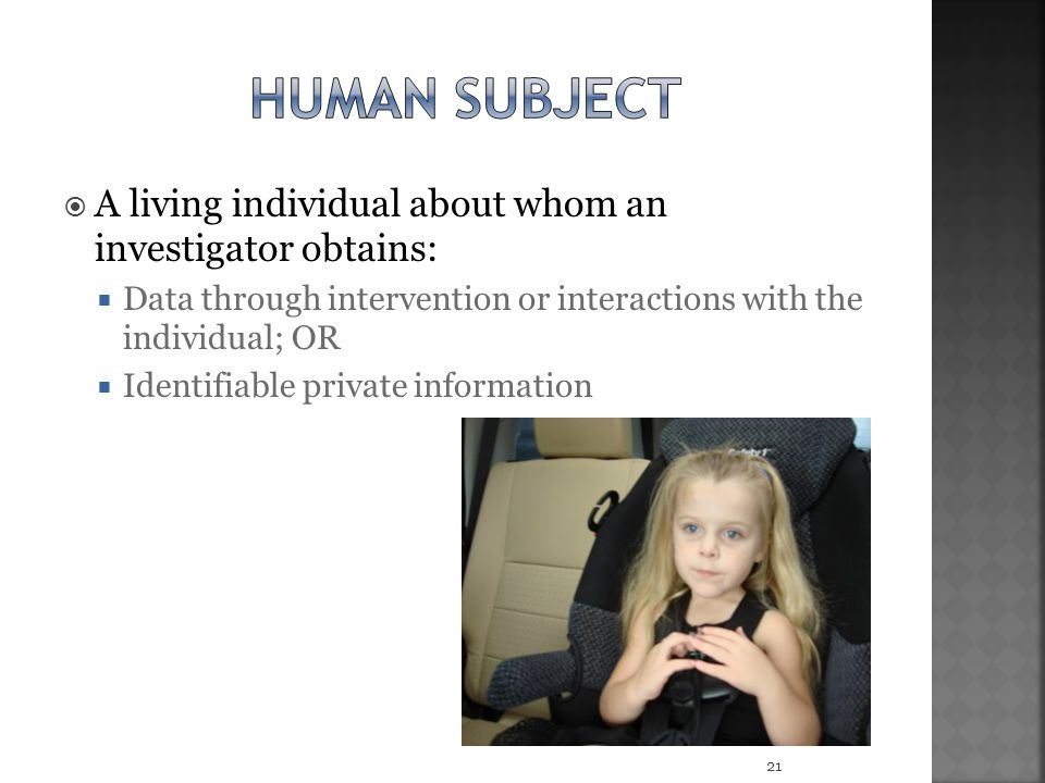  A living individual about whom an investigator obtains:  Data through intervention or interactions with the individual; OR  Identifiable private information 21