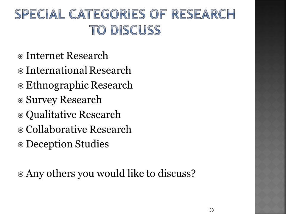  Internet Research  International Research  Ethnographic Research  Survey Research  Qualitative Research  Collaborative Research  Deception Studies  Any others you would like to discuss.