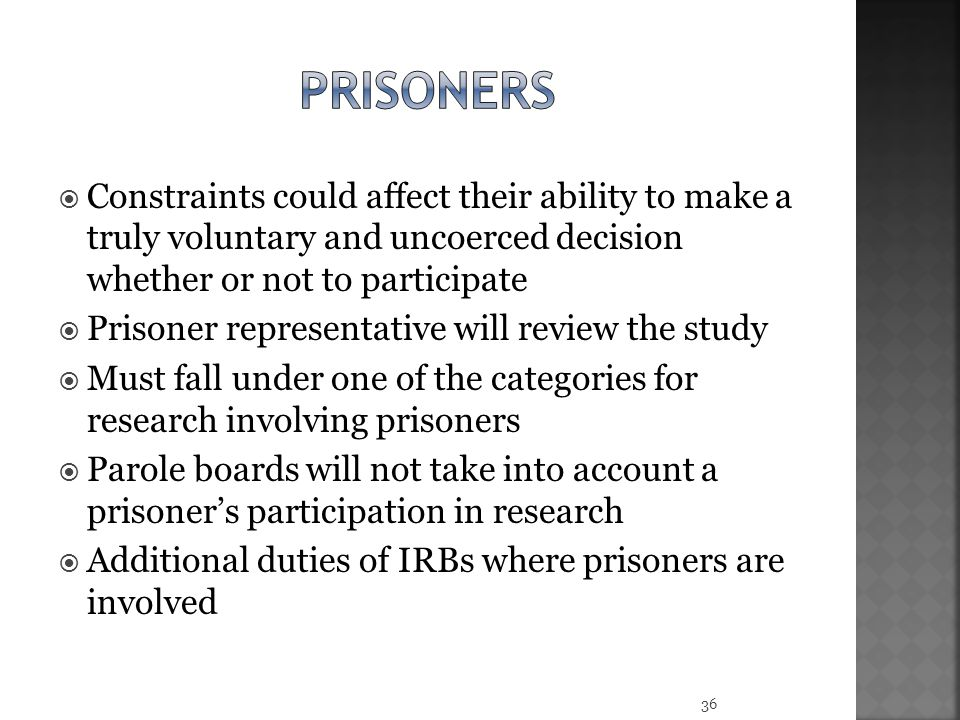  Constraints could affect their ability to make a truly voluntary and uncoerced decision whether or not to participate  Prisoner representative will review the study  Must fall under one of the categories for research involving prisoners  Parole boards will not take into account a prisoner's participation in research  Additional duties of IRBs where prisoners are involved 36