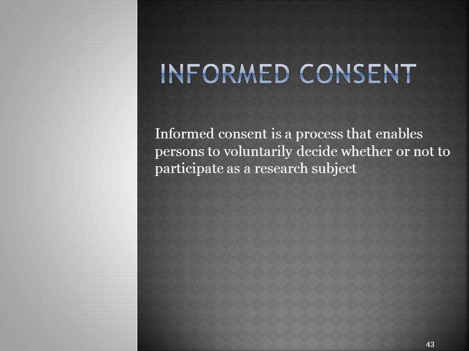 Informed consent is a process that enables persons to voluntarily decide whether or not to participate as a research subject 43