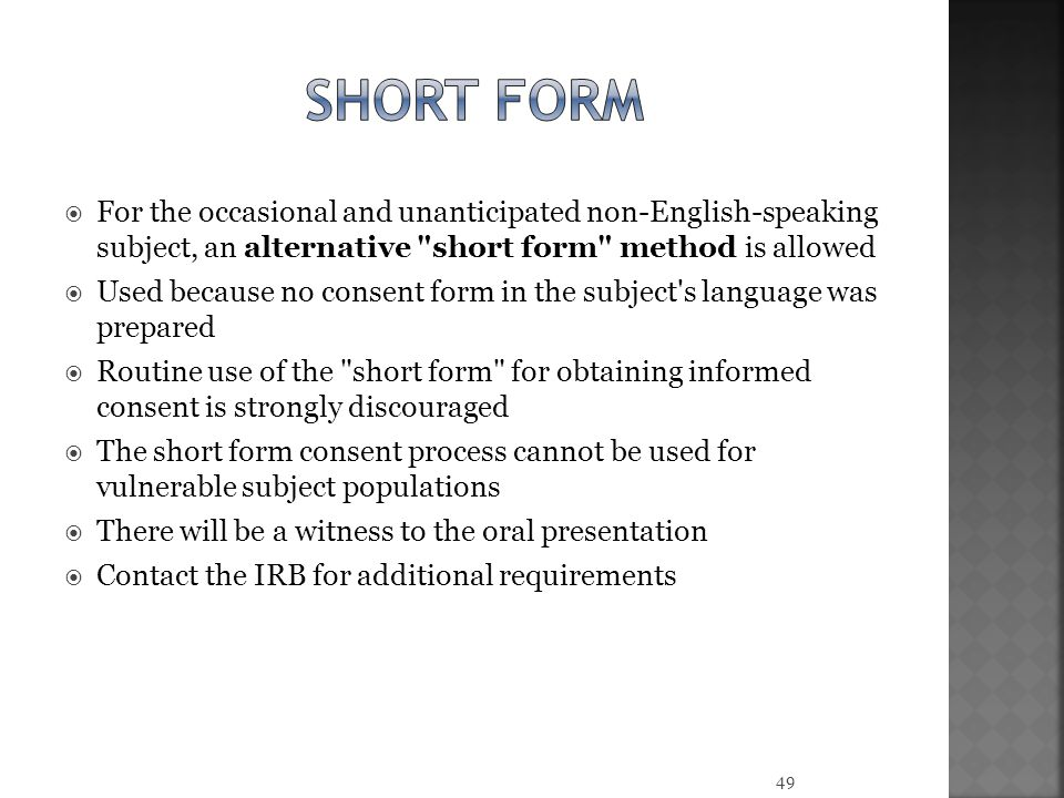  For the occasional and unanticipated non-English-speaking subject, an alternative short form method is allowed  Used because no consent form in the subject s language was prepared  Routine use of the short form for obtaining informed consent is strongly discouraged  The short form consent process cannot be used for vulnerable subject populations  There will be a witness to the oral presentation  Contact the IRB for additional requirements 49
