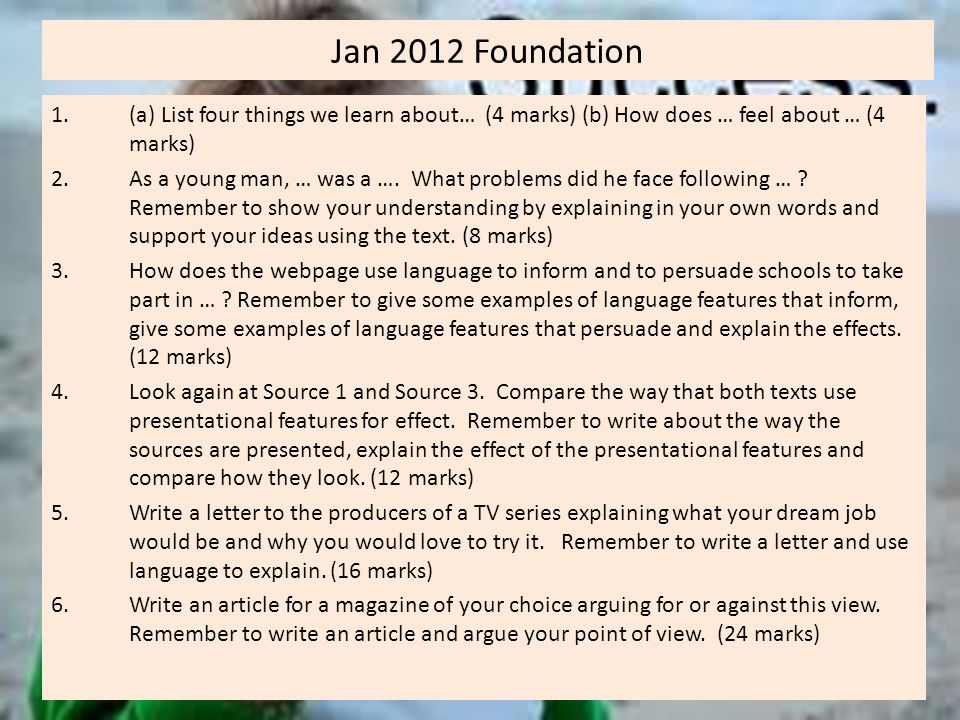 Jan 2012 Foundation 1.(a) List four things we learn about… (4 marks) (b) How does … feel about … (4 marks) 2.As a young man, … was a ….