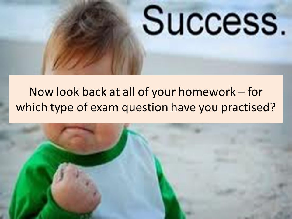 Now look back at all of your homework – for which type of exam question have you practised?