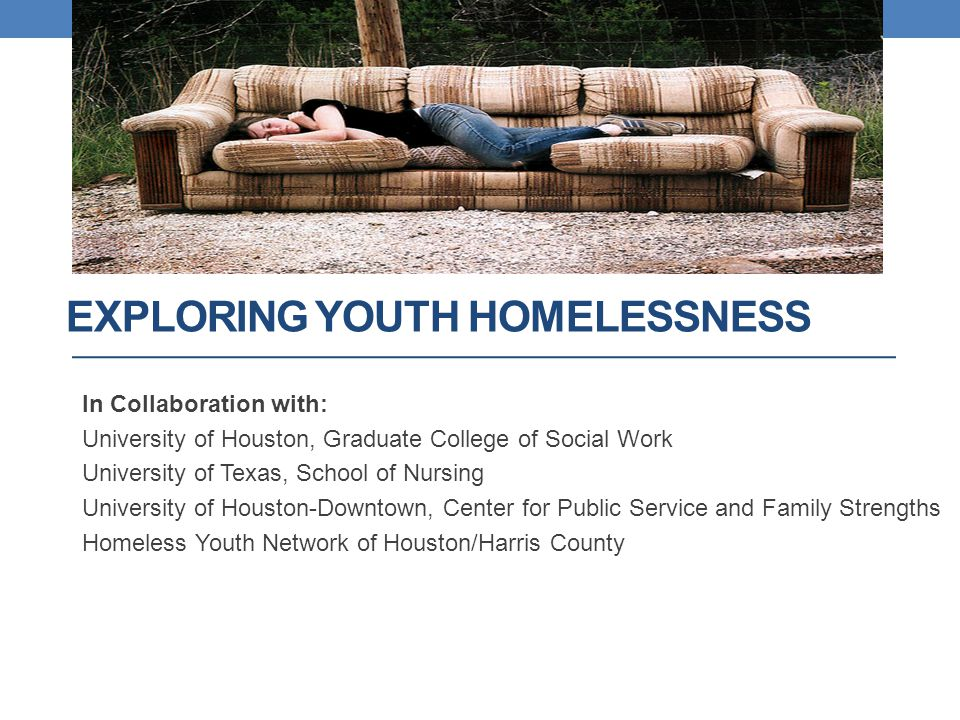 EXPLORING YOUTH HOMELESSNESS In Collaboration with: University of Houston, Graduate College of Social Work University of Texas, School of Nursing University of Houston-Downtown, Center for Public Service and Family Strengths Homeless Youth Network of Houston/Harris County