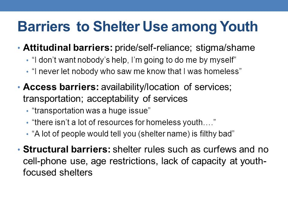 Barriers to Shelter Use among Youth Attitudinal barriers: pride/self-reliance; stigma/shame I don't want nobody's help, I'm going to do me by myself I never let nobody who saw me know that I was homeless Access barriers: availability/location of services; transportation; acceptability of services transportation was a huge issue there isn't a lot of resources for homeless youth…. A lot of people would tell you (shelter name) is filthy bad Structural barriers: shelter rules such as curfews and no cell-phone use, age restrictions, lack of capacity at youth- focused shelters