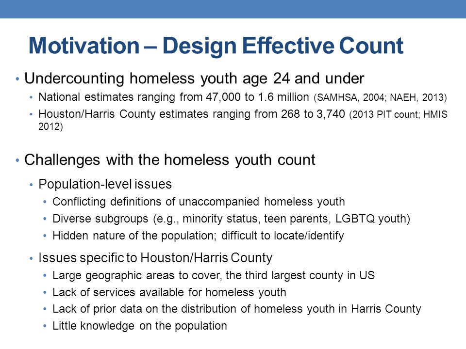 Motivation – Design Effective Count Undercounting homeless youth age 24 and under National estimates ranging from 47,000 to 1.6 million (SAMHSA, 2004; NAEH, 2013) Houston/Harris County estimates ranging from 268 to 3,740 (2013 PIT count; HMIS 2012) Challenges with the homeless youth count Population-level issues Conflicting definitions of unaccompanied homeless youth Diverse subgroups (e.g., minority status, teen parents, LGBTQ youth) Hidden nature of the population; difficult to locate/identify Issues specific to Houston/Harris County Large geographic areas to cover, the third largest county in US Lack of services available for homeless youth Lack of prior data on the distribution of homeless youth in Harris County Little knowledge on the population