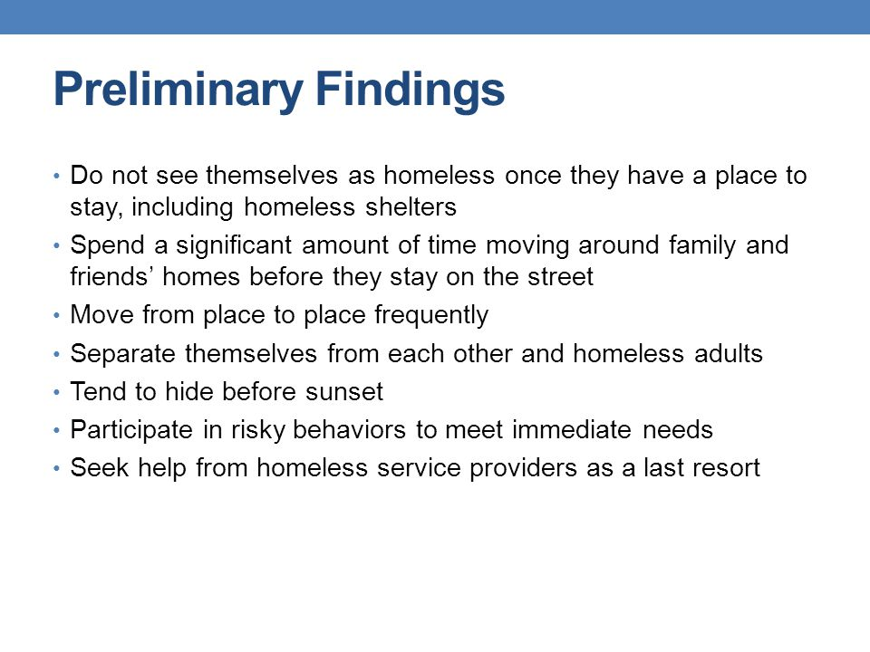 Preliminary Findings Do not see themselves as homeless once they have a place to stay, including homeless shelters Spend a significant amount of time moving around family and friends' homes before they stay on the street Move from place to place frequently Separate themselves from each other and homeless adults Tend to hide before sunset Participate in risky behaviors to meet immediate needs Seek help from homeless service providers as a last resort