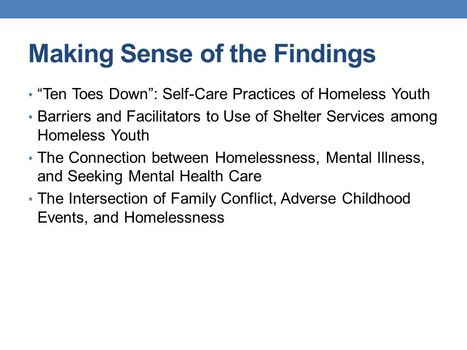 Making Sense of the Findings Ten Toes Down : Self-Care Practices of Homeless Youth Barriers and Facilitators to Use of Shelter Services among Homeless Youth The Connection between Homelessness, Mental Illness, and Seeking Mental Health Care The Intersection of Family Conflict, Adverse Childhood Events, and Homelessness
