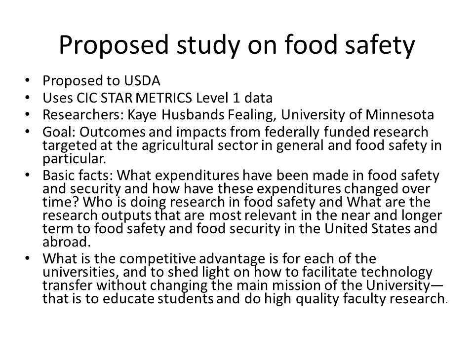 Proposed study on food safety Proposed to USDA Uses CIC STAR METRICS Level 1 data Researchers: Kaye Husbands Fealing, University of Minnesota Goal: Outcomes and impacts from federally funded research targeted at the agricultural sector in general and food safety in particular.