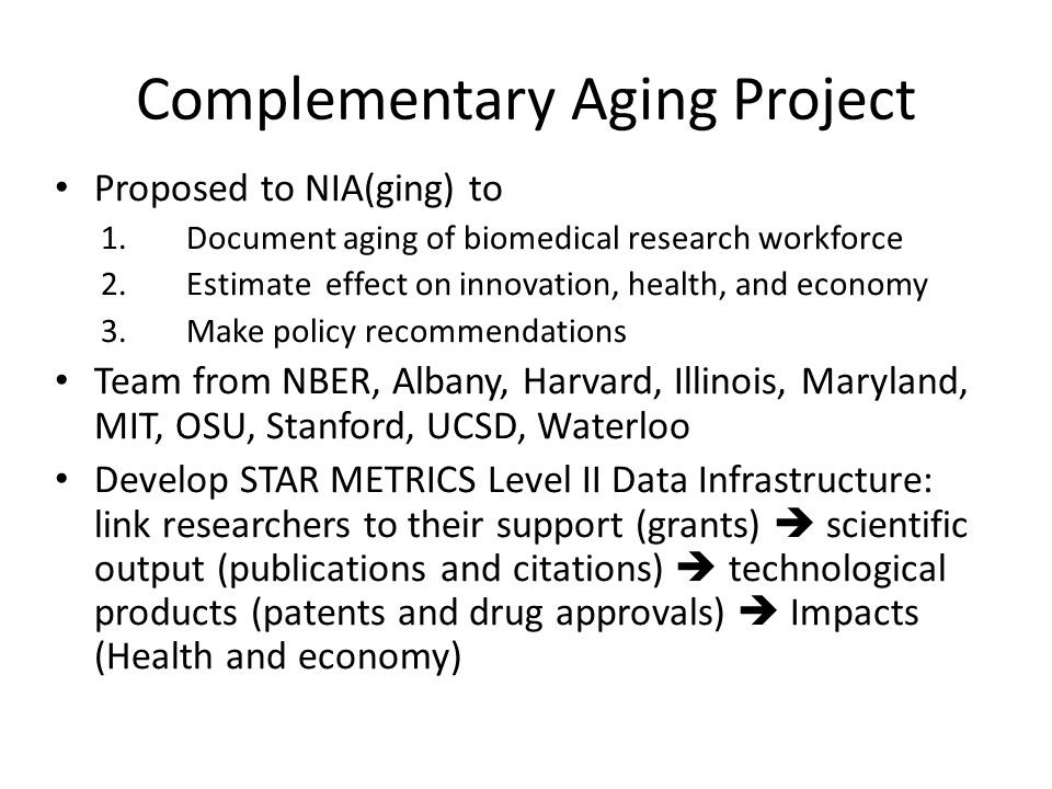 Complementary Aging Project Proposed to NIA(ging) to 1.Document aging of biomedical research workforce 2.Estimate effect on innovation, health, and economy 3.Make policy recommendations Team from NBER, Albany, Harvard, Illinois, Maryland, MIT, OSU, Stanford, UCSD, Waterloo Develop STAR METRICS Level II Data Infrastructure: link researchers to their support (grants)  scientific output (publications and citations)  technological products (patents and drug approvals)  Impacts (Health and economy)