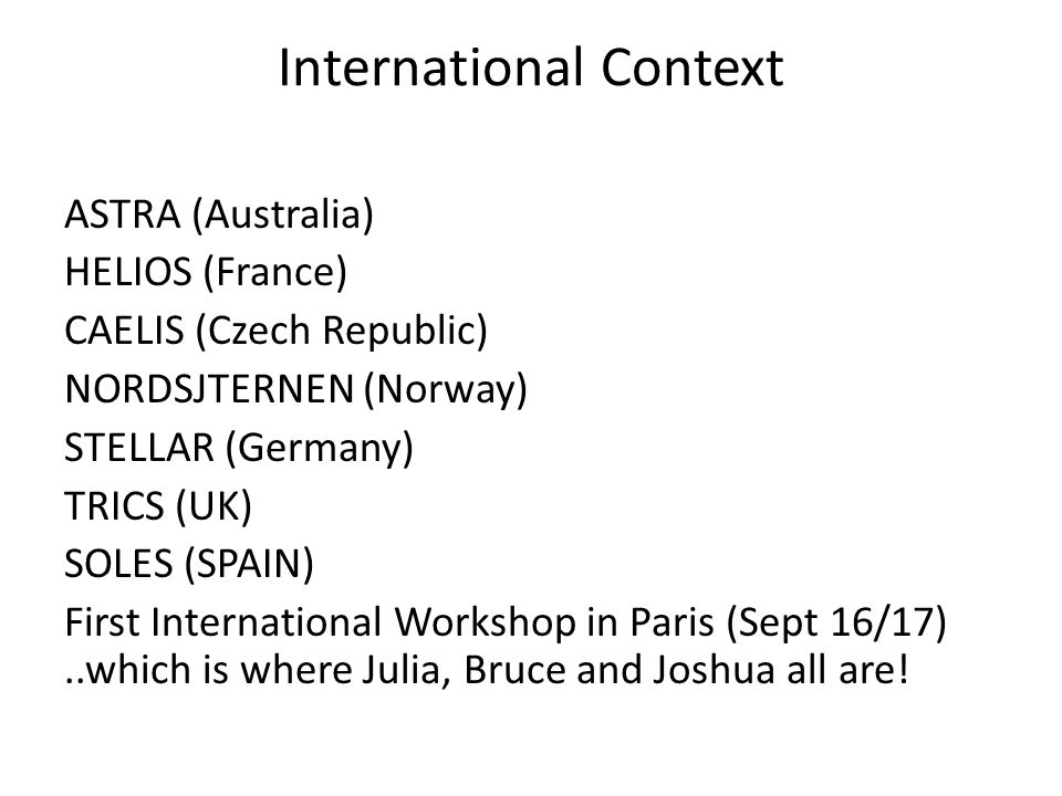 International Context ASTRA (Australia) HELIOS (France) CAELIS (Czech Republic) NORDSJTERNEN (Norway) STELLAR (Germany) TRICS (UK) SOLES (SPAIN) First International Workshop in Paris (Sept 16/17)..which is where Julia, Bruce and Joshua all are!