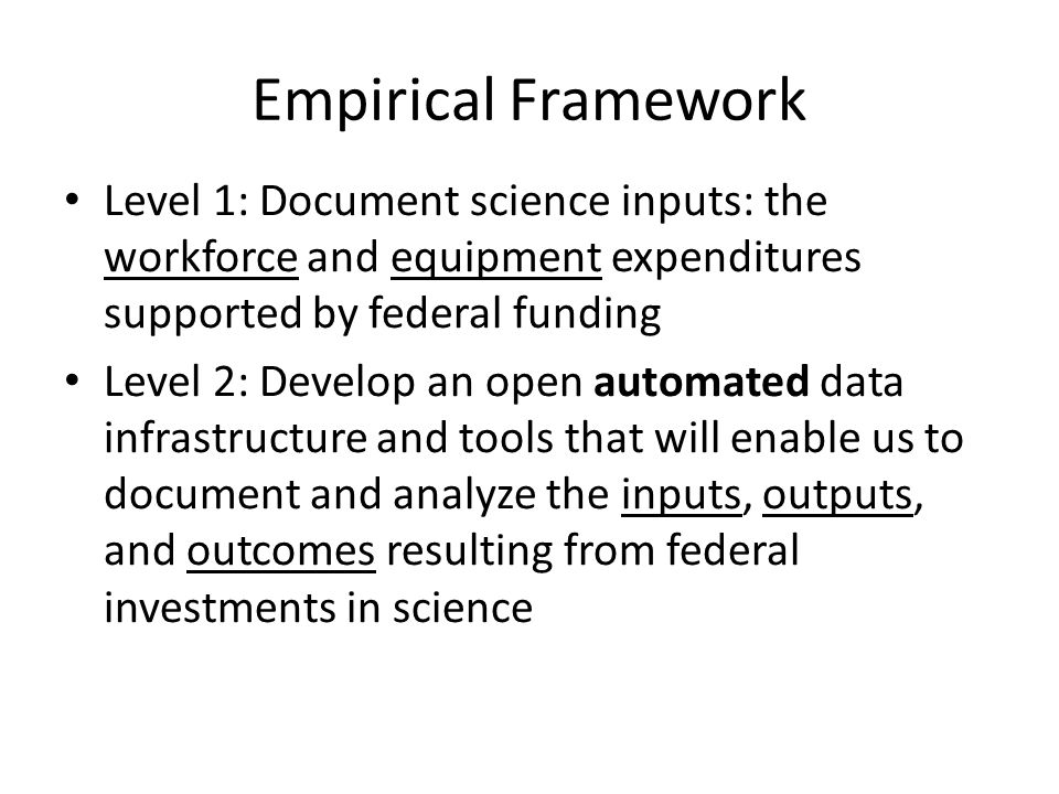Empirical Framework Level 1: Document science inputs: the workforce and equipment expenditures supported by federal funding Level 2: Develop an open automated data infrastructure and tools that will enable us to document and analyze the inputs, outputs, and outcomes resulting from federal investments in science