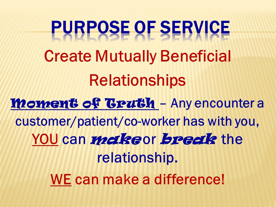 Create Mutually Beneficial Relationships Moment of Truth – Any encounter a customer/patient/co-worker has with you, YOU can make or break the relationship.