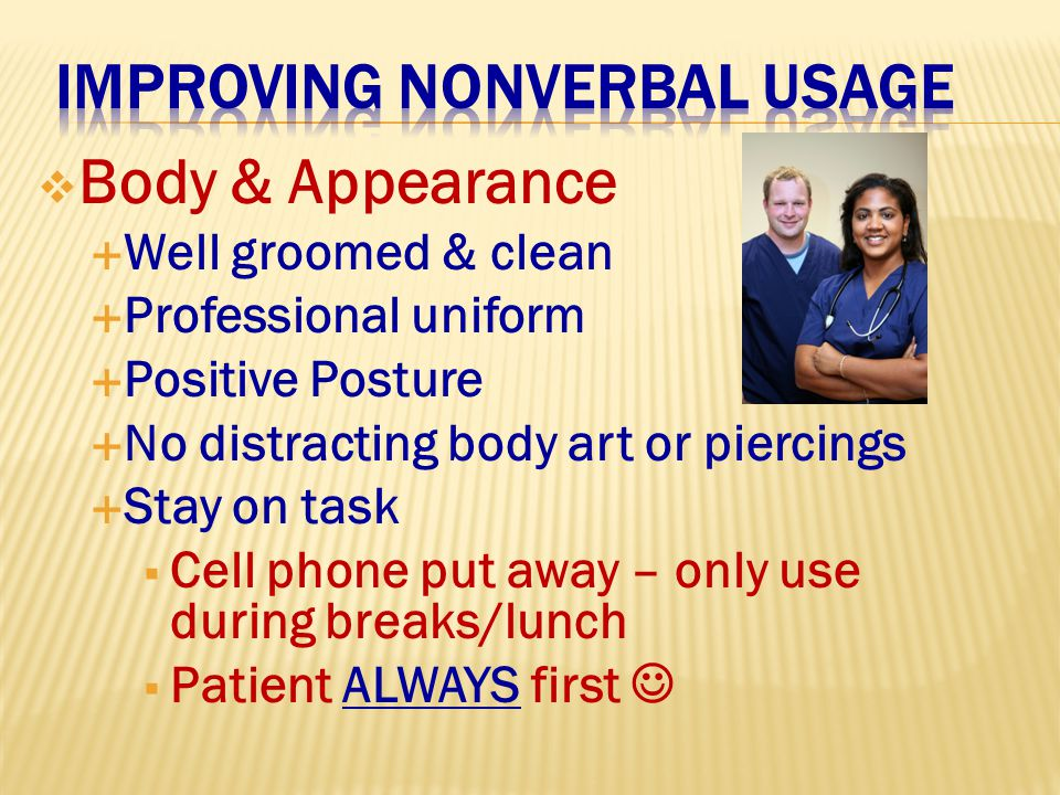  Body & Appearance  Well groomed & clean  Professional uniform  Positive Posture  No distracting body art or piercings  Stay on task  Cell phone put away – only use during breaks/lunch  Patient ALWAYS first