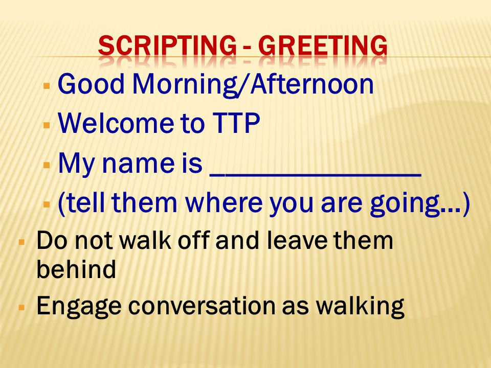  Good Morning/Afternoon  Welcome to TTP  My name is ______________  (tell them where you are going…)  Do not walk off and leave them behind  Engage conversation as walking