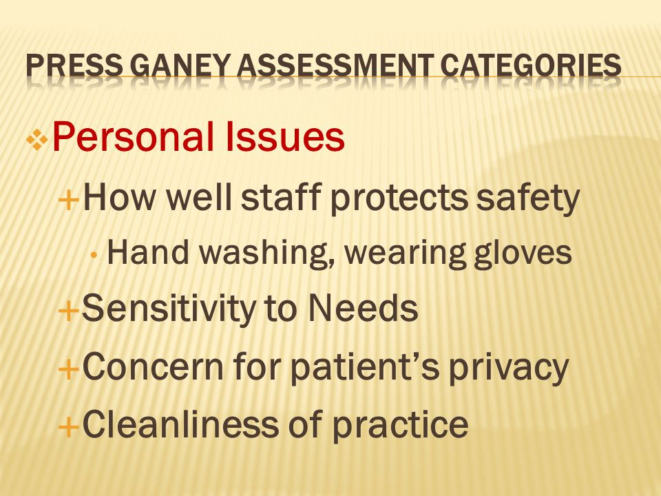  Personal Issues  How well staff protects safety Hand washing, wearing gloves  Sensitivity to Needs  Concern for patient's privacy  Cleanliness of practice