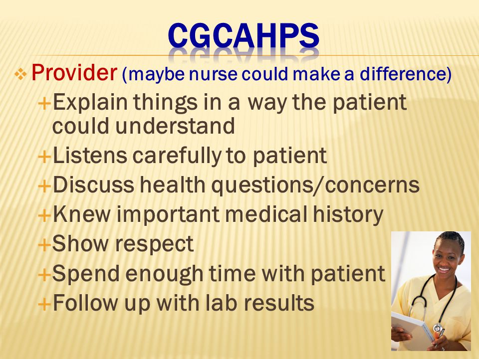  Provider (maybe nurse could make a difference)  Explain things in a way the patient could understand  Listens carefully to patient  Discuss health questions/concerns  Knew important medical history  Show respect  Spend enough time with patient  Follow up with lab results