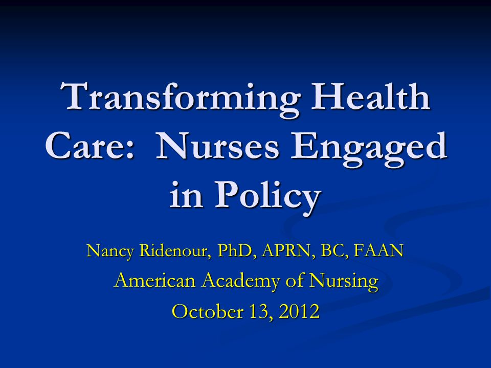 Transforming Health Care: Nurses Engaged in Policy Nancy Ridenour, PhD, APRN, BC, FAAN American Academy of Nursing October 13, 2012
