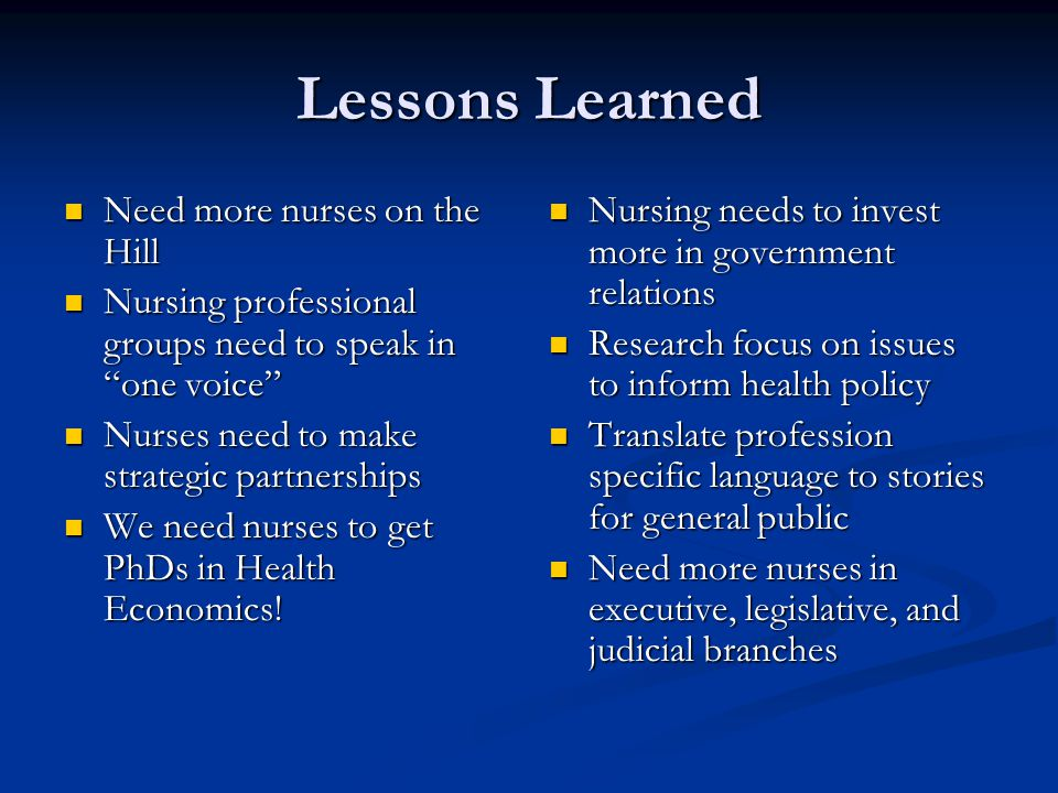 Lessons Learned Need more nurses on the Hill Need more nurses on the Hill Nursing professional groups need to speak in one voice Nursing professional groups need to speak in one voice Nurses need to make strategic partnerships Nurses need to make strategic partnerships We need nurses to get PhDs in Health Economics.