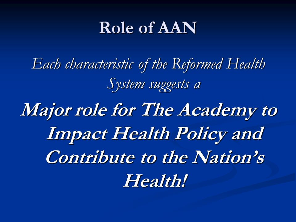Role of AAN Each characteristic of the Reformed Health System suggests a Major role for The Academy to Impact Health Policy and Contribute to the Nation's Health!
