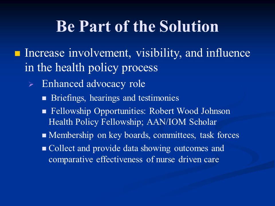 Be Part of the Solution Increase involvement, visibility, and influence in the health policy process   Enhanced advocacy role Briefings, hearings and testimonies Fellowship Opportunities: Robert Wood Johnson Health Policy Fellowship; AAN/IOM Scholar Membership on key boards, committees, task forces Collect and provide data showing outcomes and comparative effectiveness of nurse driven care