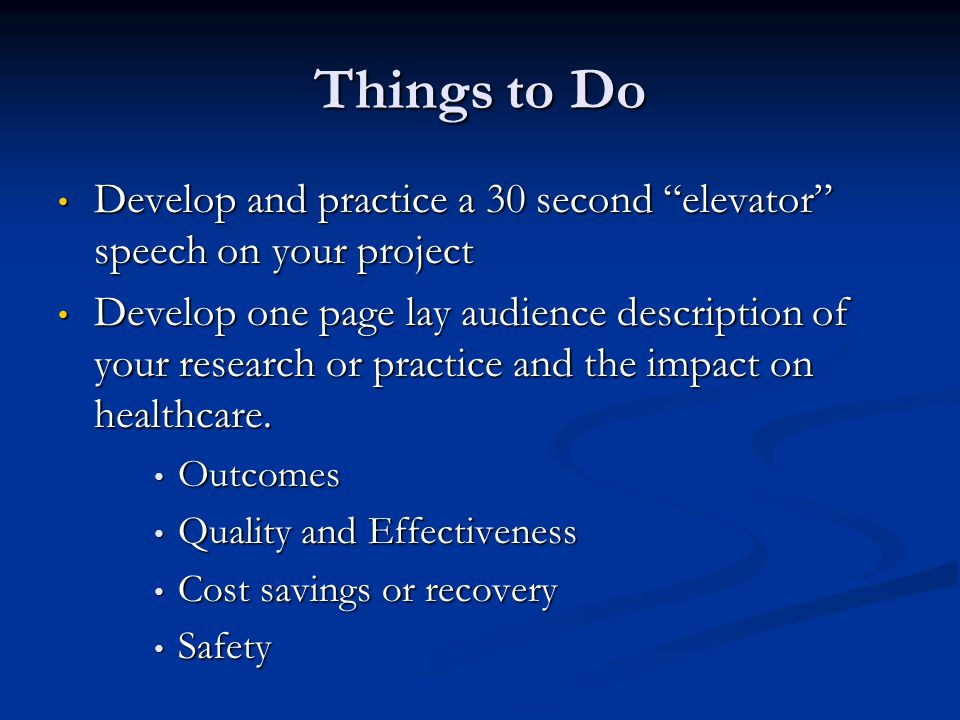 Develop and practice a 30 second elevator speech on your project Develop and practice a 30 second elevator speech on your project Develop one page lay audience description of your research or practice and the impact on healthcare.