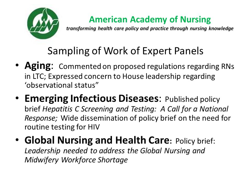 Sampling of Work of Expert Panels Aging: Commented on proposed regulations regarding RNs in LTC; Expressed concern to House leadership regarding 'observational status Emerging Infectious Diseases: Published policy brief Hepatitis C Screening and Testing: A Call for a National Response; Wide dissemination of policy brief on the need for routine testing for HIV Global Nursing and Health Care : Policy brief: Leadership needed to address the Global Nursing and Midwifery Workforce Shortage